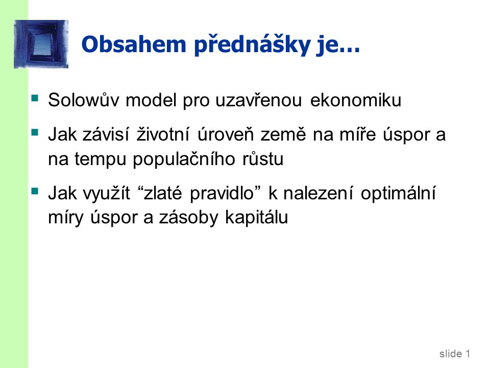 slide 1 Obsahem přednášky je…  Solowův model pro uzavřenou ekonomiku  Jak závisí životní úroveň země na míře úspor a na tempu populačního růstu  Jak využít zlaté pravidlo k nalezení optimální míry úspor a zásoby kapitálu