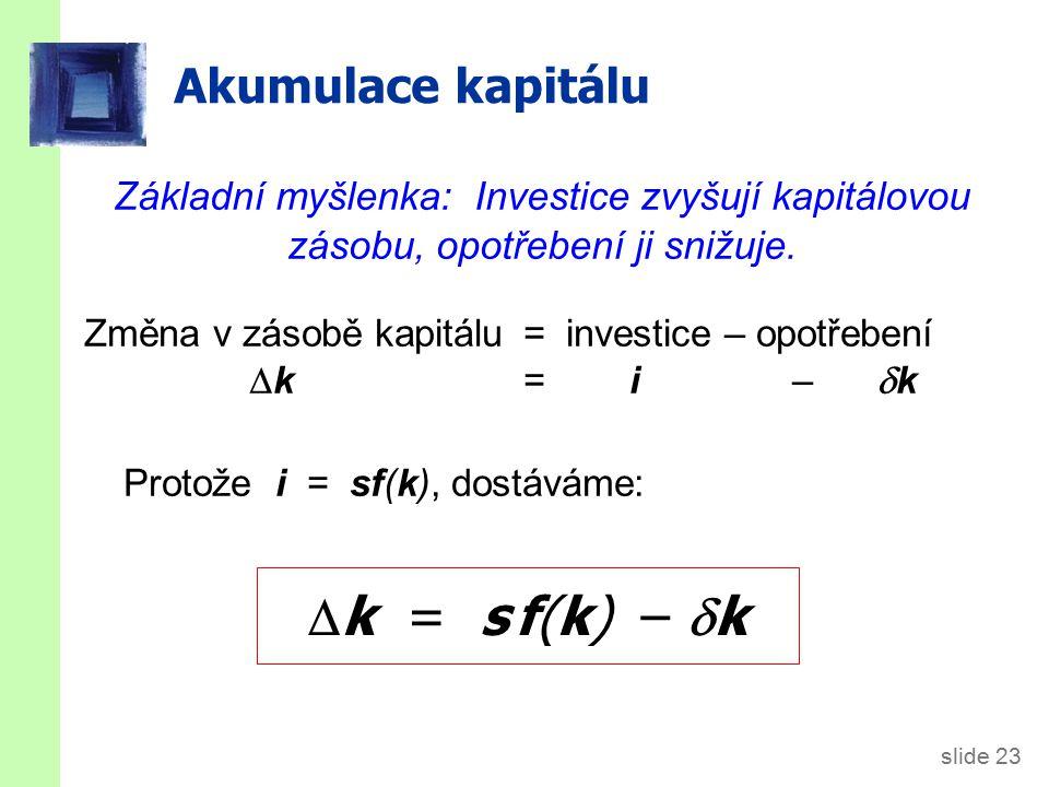 slide 23 Akumulace kapitálu Změna v zásobě kapitálu= investice – opotřebení  k = i –  k Protože i = sf(k), dostáváme:  k = s f(k) –  k Základní myšlenka: Investice zvyšují kapitálovou zásobu, opotřebení ji snižuje.