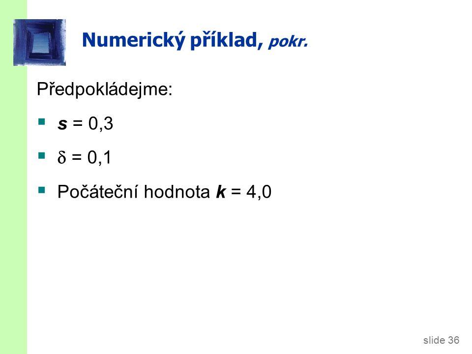 slide 36 Numerický příklad, pokr. Předpokládejme:  s = 0,3   = 0,1  Počáteční hodnota k = 4,0