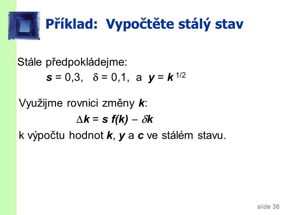 slide 38 Příklad: Vypočtěte stálý stav Stále předpokládejme: s = 0,3,  = 0,1, a y = k 1/2 Využijme rovnici změny k:  k = s f(k)   k k výpočtu hodnot k, y a c ve stálém stavu.