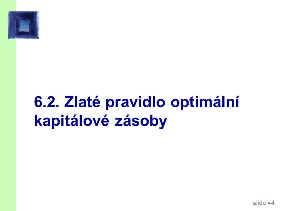 slide 44 6.2. Zlaté pravidlo optimální kapitálové zásoby