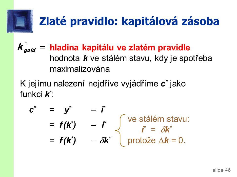 slide 46 Zlaté pravidlo: kapitálová zásoba hladina kapitálu ve zlatém pravidle hodnota k ve stálém stavu, kdy je spotřeba maximalizována K jejímu nalezení nejdříve vyjádříme c * jako funkci k * : c * = y *  i * = f (k * )  i * = f (k * )   k * ve stálém stavu: i * =  k * protože  k = 0.