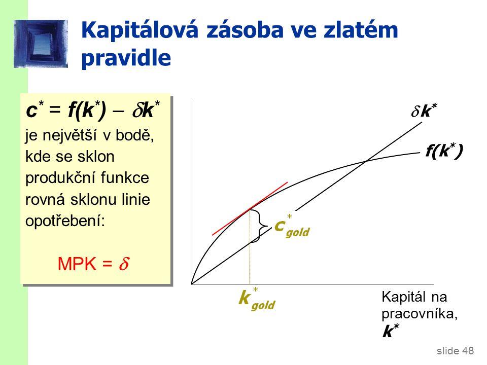 slide 48 Kapitálová zásoba ve zlatém pravidle c * = f(k * )   k * je největší v bodě, kde se sklon produkční funkce rovná sklonu linie opotřebení: Kapitál na pracovníka, k * f(k * )  k* k* MPK = 