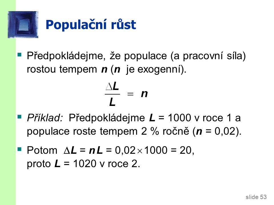 slide 53 Populační růst  Předpokládejme, že populace (a pracovní síla) rostou tempem n (n je exogenní).  Příklad: Předpokládejme L = 1000 v roce 1 a