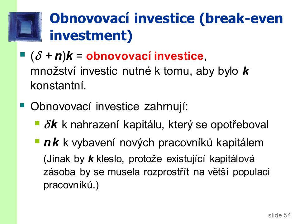 slide 54 Obnovovací investice (break-even investment)  (  + n)k = obnovovací investice, množství investic nutné k tomu, aby bylo k konstantní.  Obn