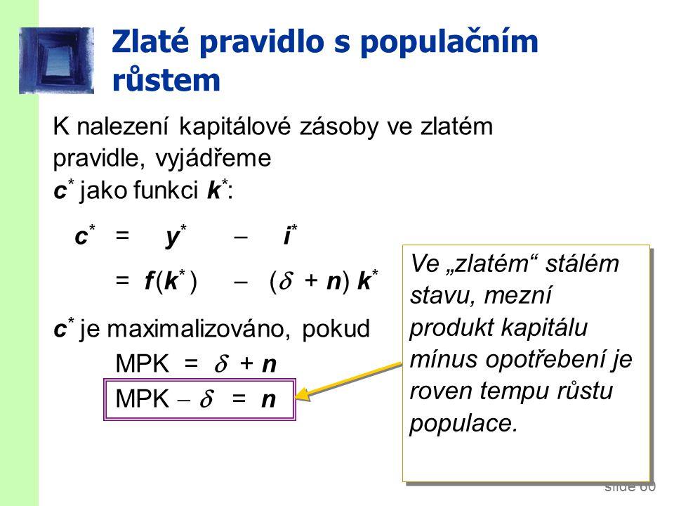 """slide 60 Zlaté pravidlo s populačním růstem K nalezení kapitálové zásoby ve zlatém pravidle, vyjádřeme c * jako funkci k * : c * = y *  i * = f (k * )  (  + n) k * c * je maximalizováno, pokud MPK =  + n MPK   = n Ve """"zlatém stálém stavu, mezní produkt kapitálu mínus opotřebení je roven tempu růstu populace."""