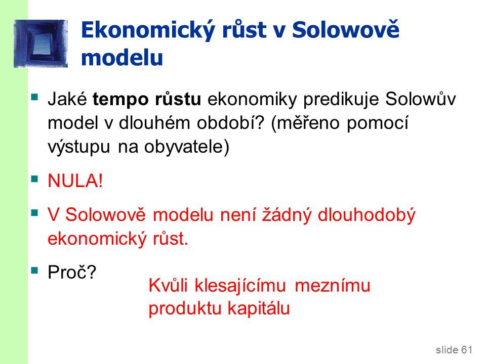 slide 61  Jaké tempo růstu ekonomiky predikuje Solowův model v dlouhém období? (měřeno pomocí výstupu na obyvatele)  NULA!  V Solowově modelu není