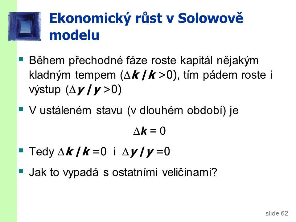 slide 62  Během přechodné fáze roste kapitál nějakým kladným tempem (  k /k >0), tím pádem roste i výstup (  y /y >0)  V ustáleném stavu (v dlouhém období) je  k = 0  Tedy  k /k =0 i  y /y =0  Jak to vypadá s ostatními veličinami.