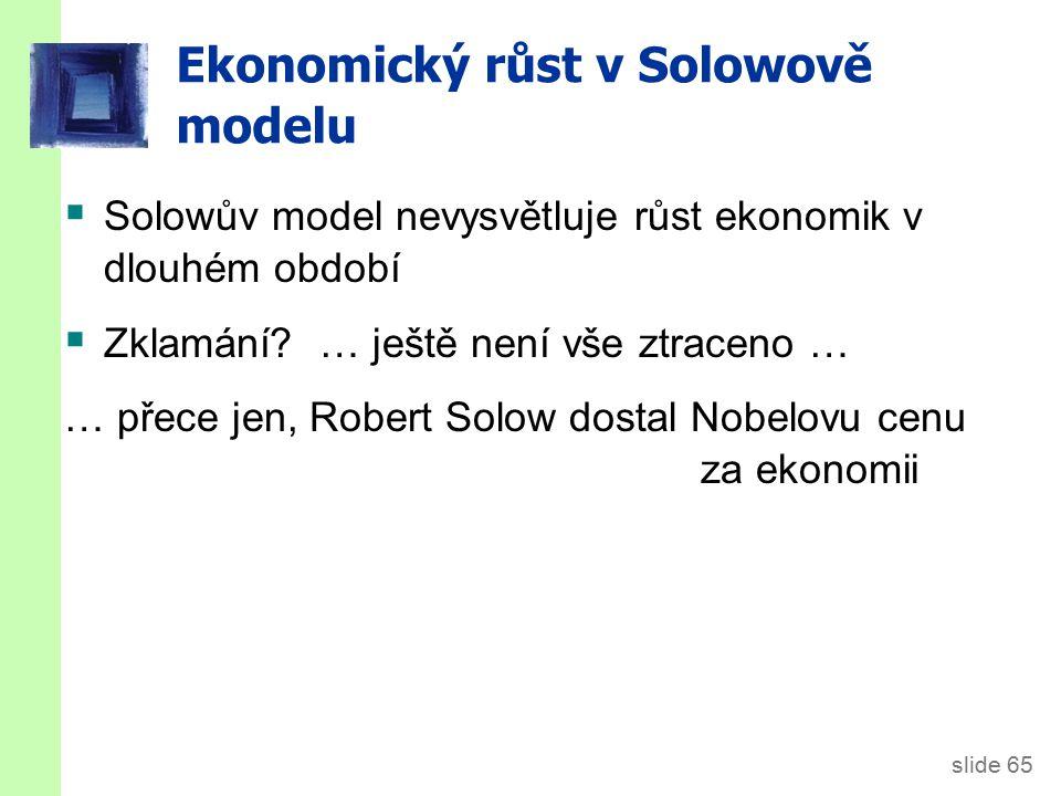 slide 65  Solowův model nevysvětluje růst ekonomik v dlouhém období  Zklamání? … ještě není vše ztraceno … … přece jen, Robert Solow dostal Nobelovu