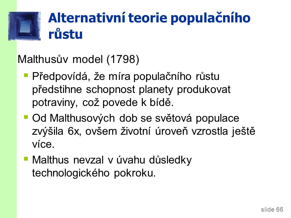 slide 66 Alternativní teorie populačního růstu Malthusův model (1798)  Předpovídá, že míra populačního růstu předstihne schopnost planety produkovat