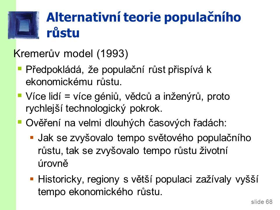 slide 68 Alternativní teorie populačního růstu Kremerův model (1993)  Předpokládá, že populační růst přispívá k ekonomickému růstu.  Více lidí = víc