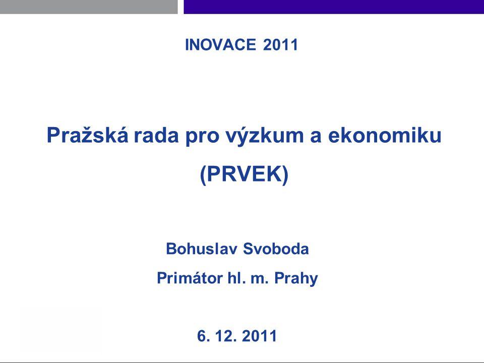 INOVACE 2011 Pražská rada pro výzkum a ekonomiku (PRVEK) Bohuslav Svoboda Primátor hl.
