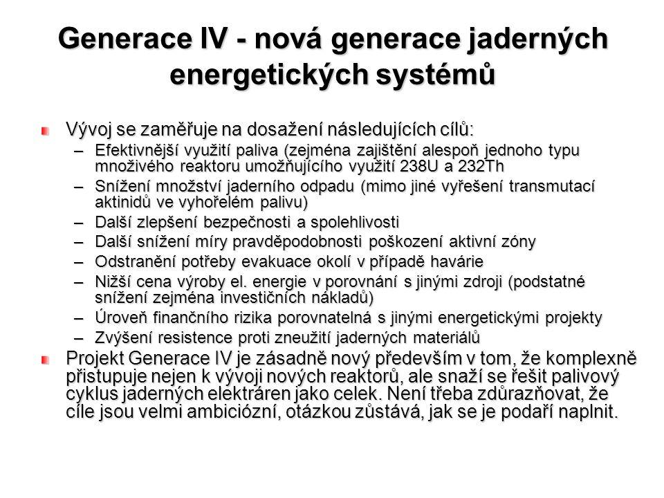 Generace IV - nová generace jaderných energetických systémů Vývoj se zaměřuje na dosažení následujících cílů: –Efektivnější využití paliva (zejména zajištění alespoň jednoho typu množivého reaktoru umožňujícího využití 238U a 232Th –Snížení množství jaderního odpadu (mimo jiné vyřešení transmutací aktinidů ve vyhořelém palivu) –Další zlepšení bezpečnosti a spolehlivosti –Další snížení míry pravděpodobnosti poškození aktivní zóny –Odstranění potřeby evakuace okolí v případě havárie –Nižší cena výroby el.