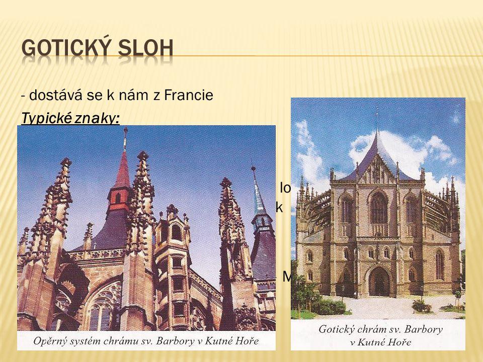 - dostává se k nám z Francie Typické znaky: - stavby stavěné co nejvíce do výšky - opěrný systém - okna – obdélníkový tvar zakončený lomeným obloukem, vyplněna obrazy z barevných sklíček - hrady, kláštery, chrámy Významní stavitelé za vlády Karla IV.