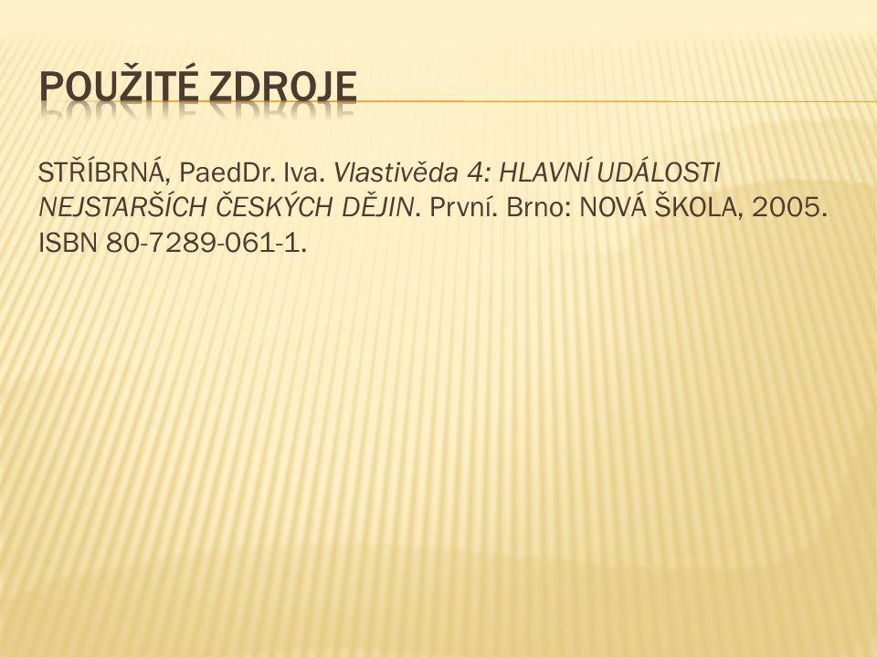 STŘÍBRNÁ, PaedDr. Iva. Vlastivěda 4: HLAVNÍ UDÁLOSTI NEJSTARŠÍCH ČESKÝCH DĚJIN. První. Brno: NOVÁ ŠKOLA, 2005. ISBN 80-7289-061-1.