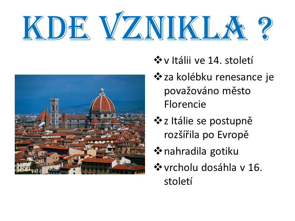 Kde vznikla ?  v Itálii ve 14. století  za kolébku renesance je považováno město Florencie  z Itálie se postupně rozšířila po Evropě  nahradila go