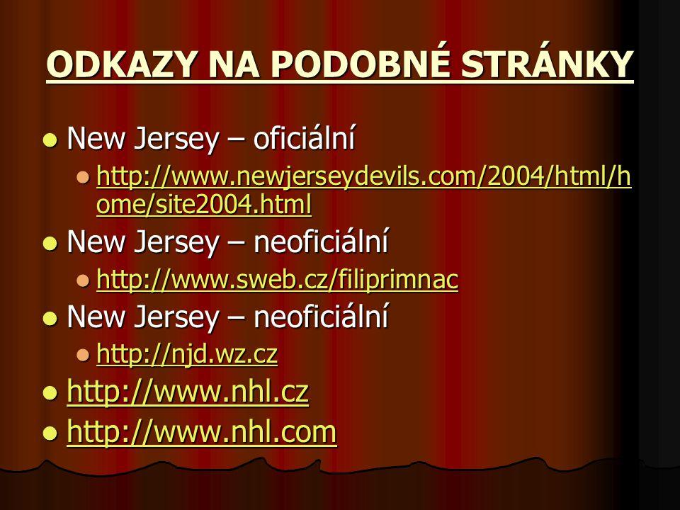 ODKAZY NA PODOBNÉ STRÁNKY New Jersey – oficiální New Jersey – oficiální http://www.newjerseydevils.com/2004/html/h ome/site2004.html http://www.newjerseydevils.com/2004/html/h ome/site2004.html http://www.newjerseydevils.com/2004/html/h ome/site2004.html http://www.newjerseydevils.com/2004/html/h ome/site2004.html New Jersey – neoficiální New Jersey – neoficiální http://www.sweb.cz/filiprimnac http://www.sweb.cz/filiprimnac http://www.sweb.cz/filiprimnac New Jersey – neoficiální New Jersey – neoficiální http://njd.wz.cz http://njd.wz.cz http://njd.wz.cz http://www.nhl.cz http://www.nhl.cz http://www.nhl.cz http://www.nhl.cz http://www.nhl.com http://www.nhl.com http://www.nhl.com http://www.nhl.com