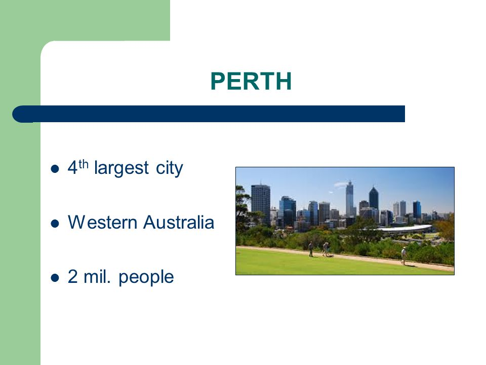 PERTH 4 th largest city Western Australia 2 mil. people