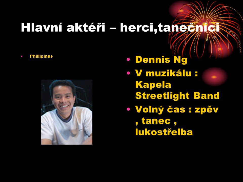 Hlavní aktéři – herci,tanečníci Phillipines Dennis Ng V muzikálu : Kapela Streetlight Band Volný čas : zpěv, tanec, lukostřelba