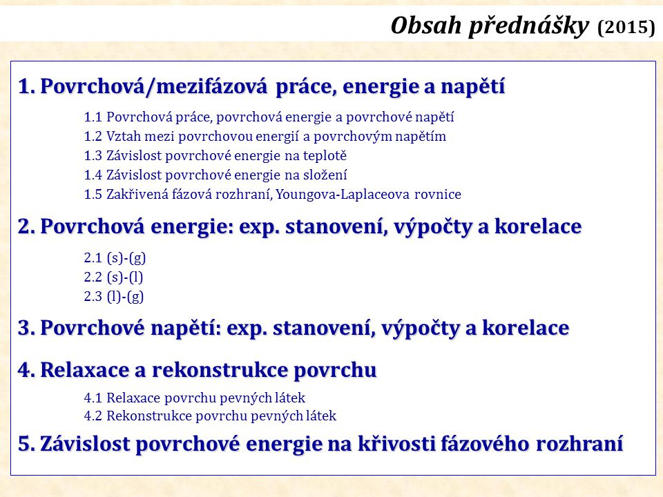 Obsah přednášky (2015) 1. Povrchová/mezifázová práce, energie a napětí 1.1 Povrchová práce, povrchová energie a povrchové napětí 1.2 Vztah mezi povrch