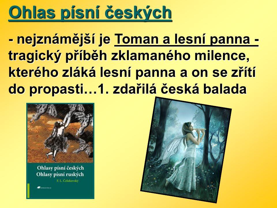Ohlas písní českých - nejznámější je Toman a lesní panna - tragický příběh zklamaného milence, kterého zláká lesní panna a on se zřítí do propasti…1.