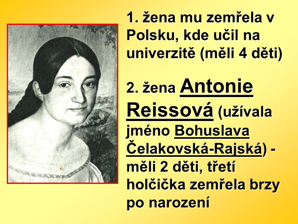 1. žena mu zemřela v Polsku, kde učil na univerzitě (měli 4 děti) 2. žena Antonie Reissová (užívala jméno Bohuslava Čelakovská-Rajská) - měli 2 děti,