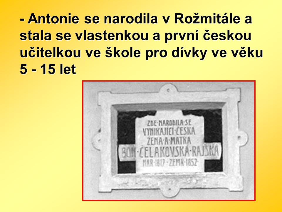 - Antonie se narodila v Rožmitále a stala se vlastenkou a první českou učitelkou ve škole pro dívky ve věku 5 - 15 let