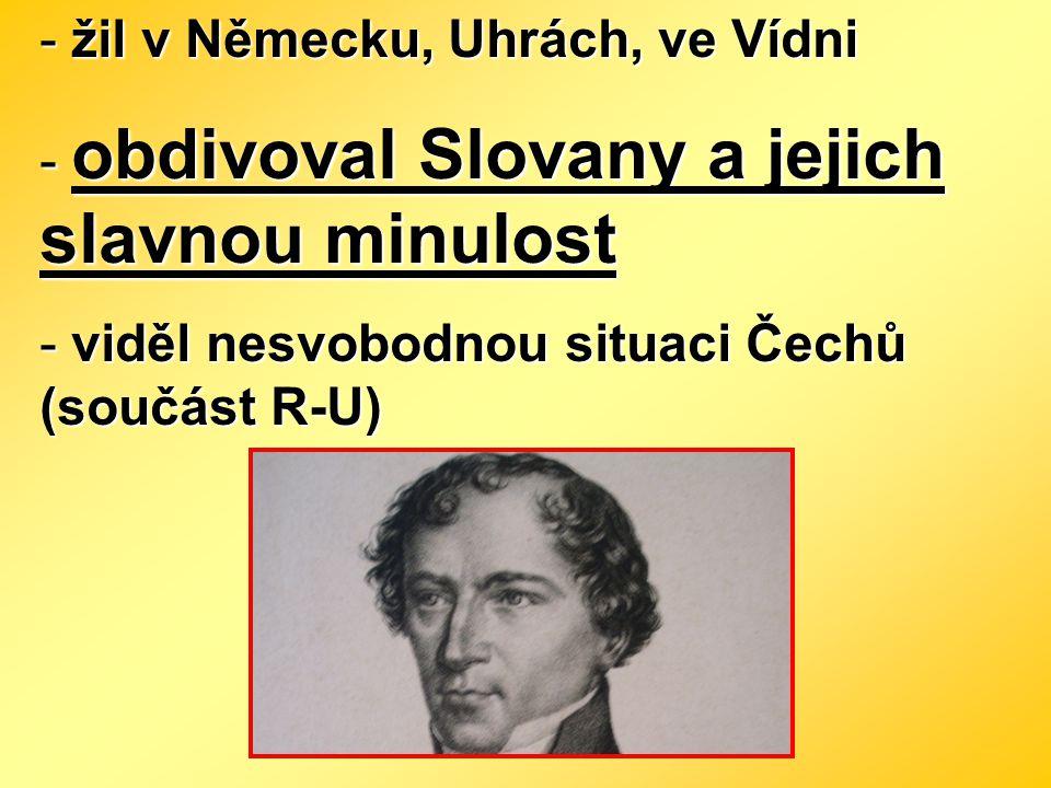 - žil v Německu, Uhrách, ve Vídni - obdivoval Slovany a jejich slavnou minulost - viděl nesvobodnou situaci Čechů (součást R-U)