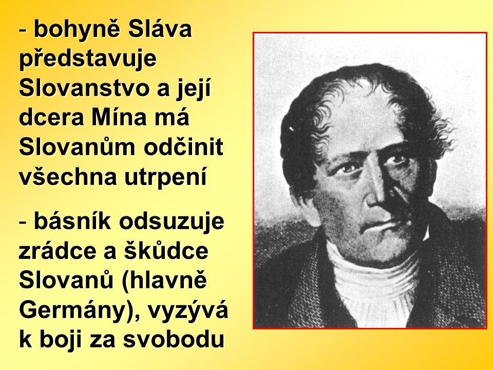 - bohyně Sláva představuje Slovanstvo a její dcera Mína má Slovanům odčinit všechna utrpení - básník odsuzuje zrádce a škůdce Slovanů (hlavně Germány)