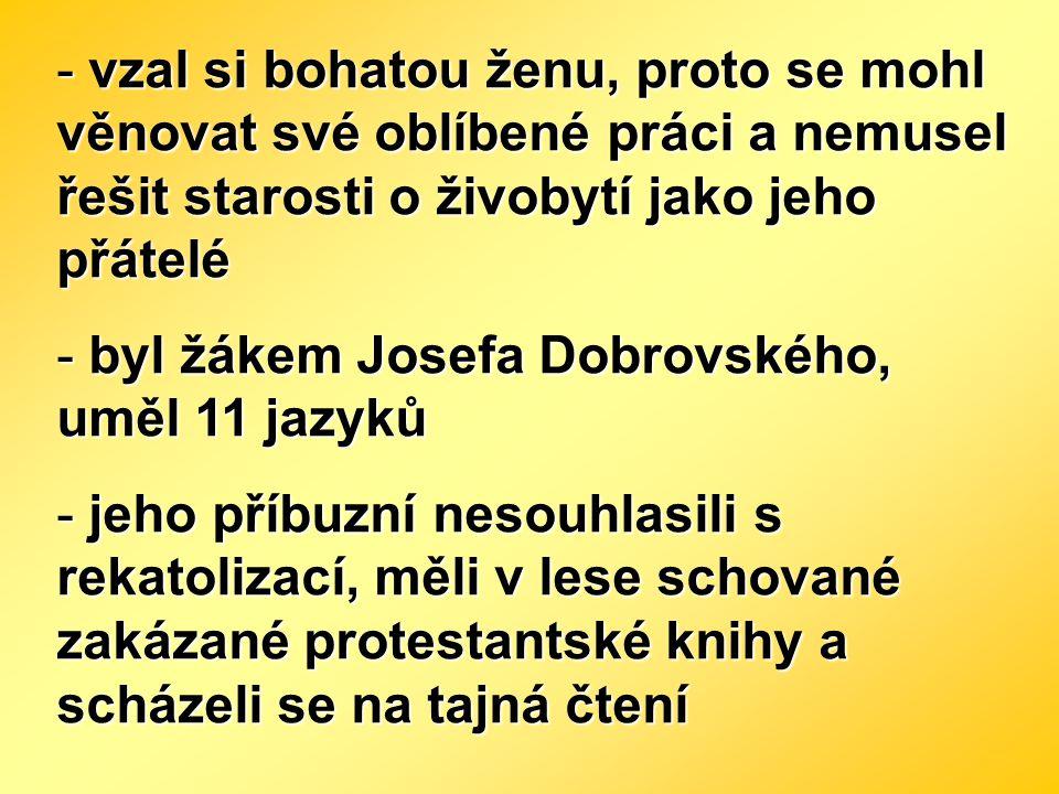 - vzal si bohatou ženu, proto se mohl věnovat své oblíbené práci a nemusel řešit starosti o živobytí jako jeho přátelé - byl žákem Josefa Dobrovského,