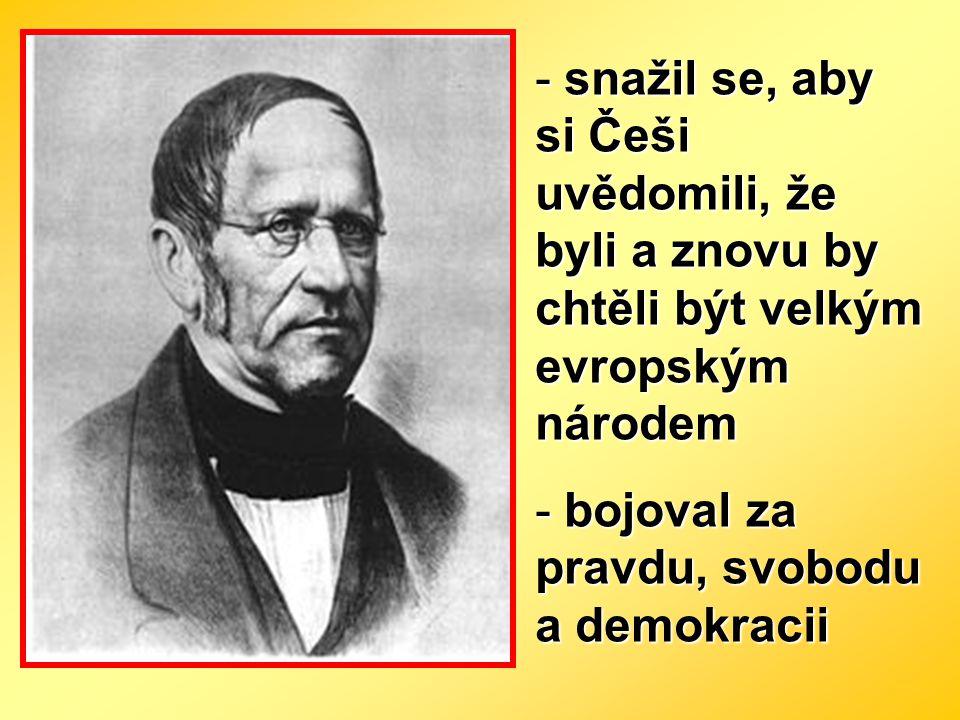 - snažil se, aby si Češi uvědomili, že byli a znovu by chtěli být velkým evropským národem - bojoval za pravdu, svobodu a demokracii