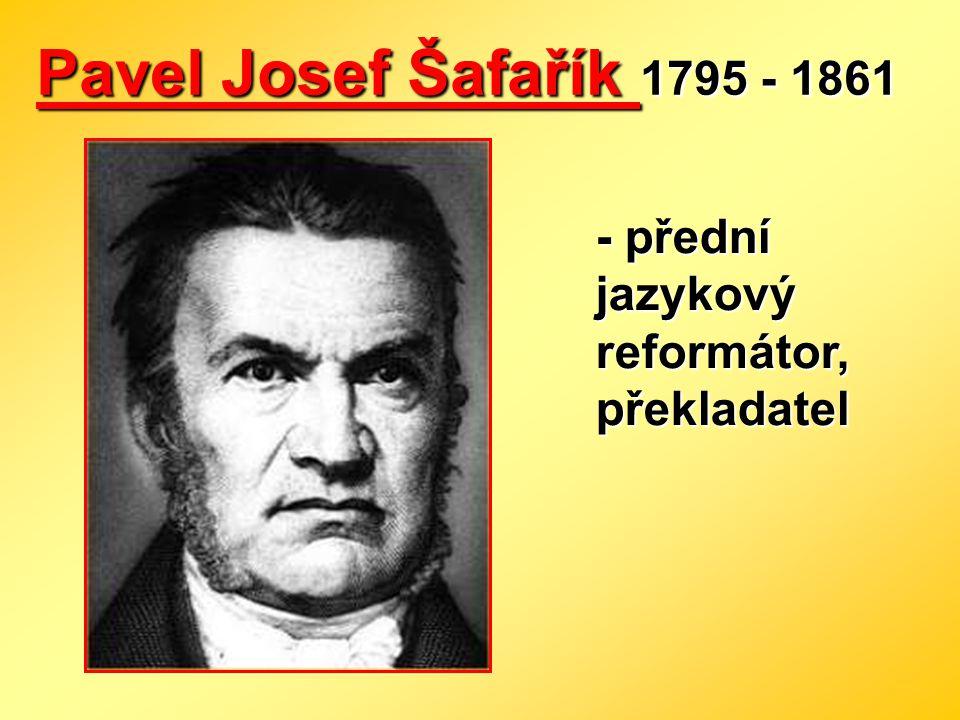 Pavel Josef Šafařík 1795 - 1861 - přední jazykový reformátor, překladatel