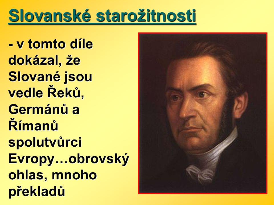 Slovanské starožitnosti - v tomto díle dokázal, že Slované jsou vedle Řeků, Germánů a Římanů spolutvůrci Evropy…obrovský ohlas, mnoho překladů