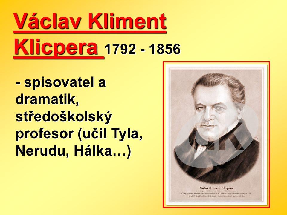 Václav Kliment Klicpera 1792 - 1856 - spisovatel a dramatik, středoškolský profesor (učil Tyla, Nerudu, Hálka…)