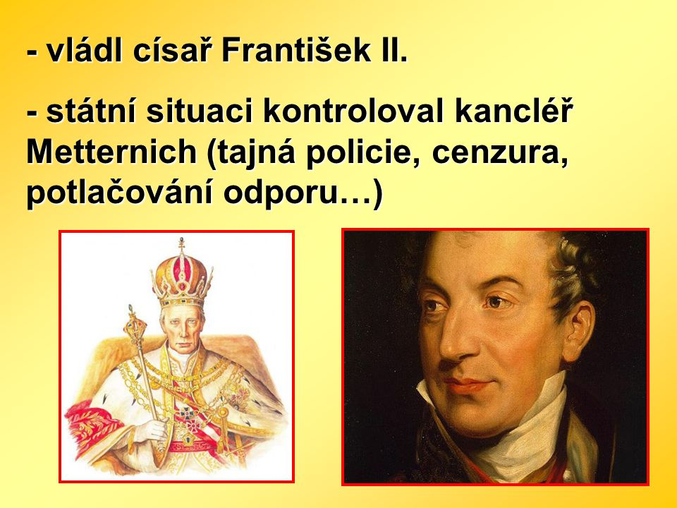 - vládl císař František II. - státní situaci kontroloval kancléř Metternich (tajná policie, cenzura, potlačování odporu…)