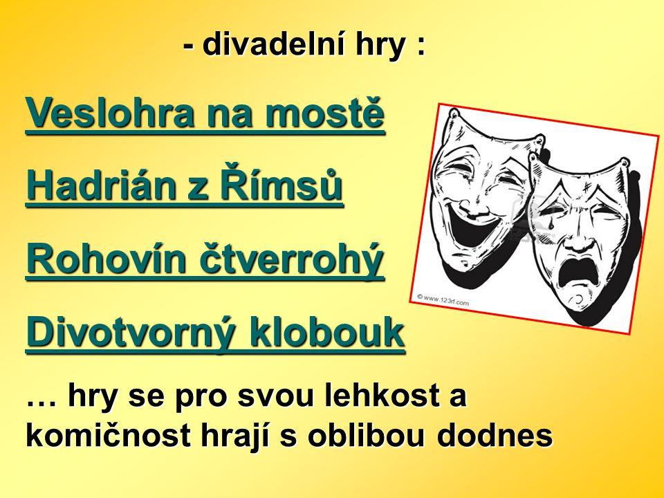 - divadelní hry : - divadelní hry : Veslohra na mostě Hadrián z Římsů Rohovín čtverrohý Divotvorný klobouk … hry se pro svou lehkost a komičnost hrají