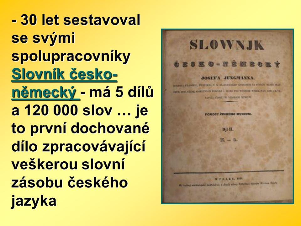 - 30 let sestavoval se svými spolupracovníky Slovník česko- německý - má 5 dílů a 120 000 slov … je to první dochované dílo zpracovávající veškerou sl