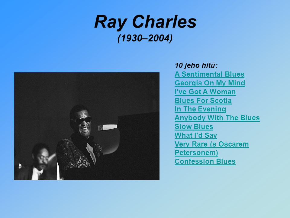 Ray Charles (1930–2004) 10 jeho hitů: A Sentimental Blues Georgia On My Mind I've Got A Woman Blues For Scotia In The Evening Anybody With The Blues S