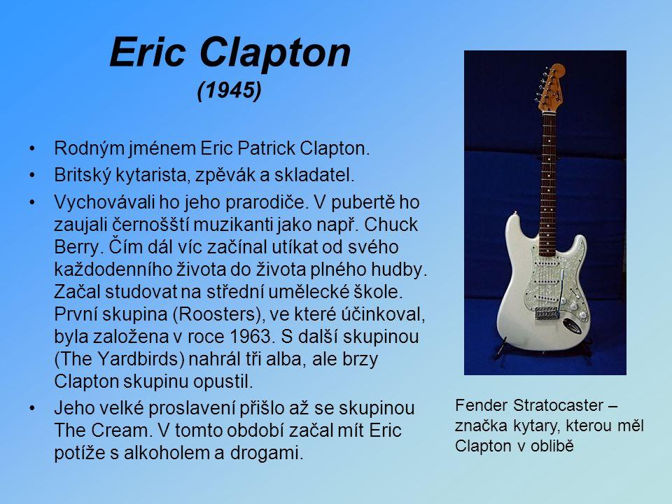 Eric Clapton (1945) Rodným jménem Eric Patrick Clapton. Britský kytarista, zpěvák a skladatel. Vychovávali ho jeho prarodiče. V pubertě ho zaujali čer