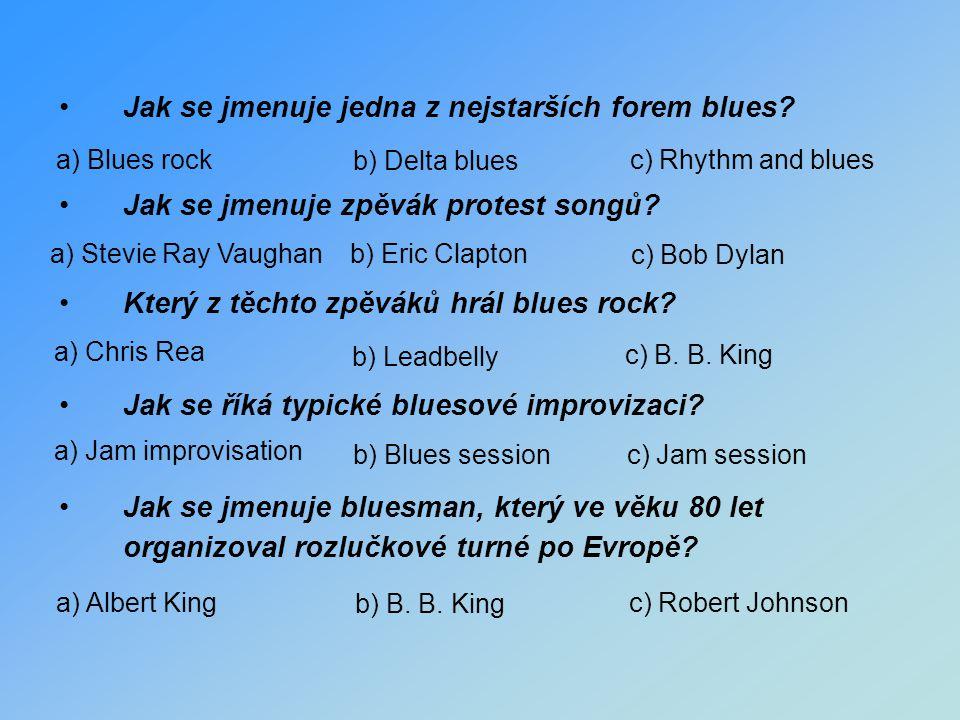 Jak se jmenuje jedna z nejstarších forem blues? Jak se jmenuje zpěvák protest songů? Který z těchto zpěváků hrál blues rock? Jak se říká typické blues