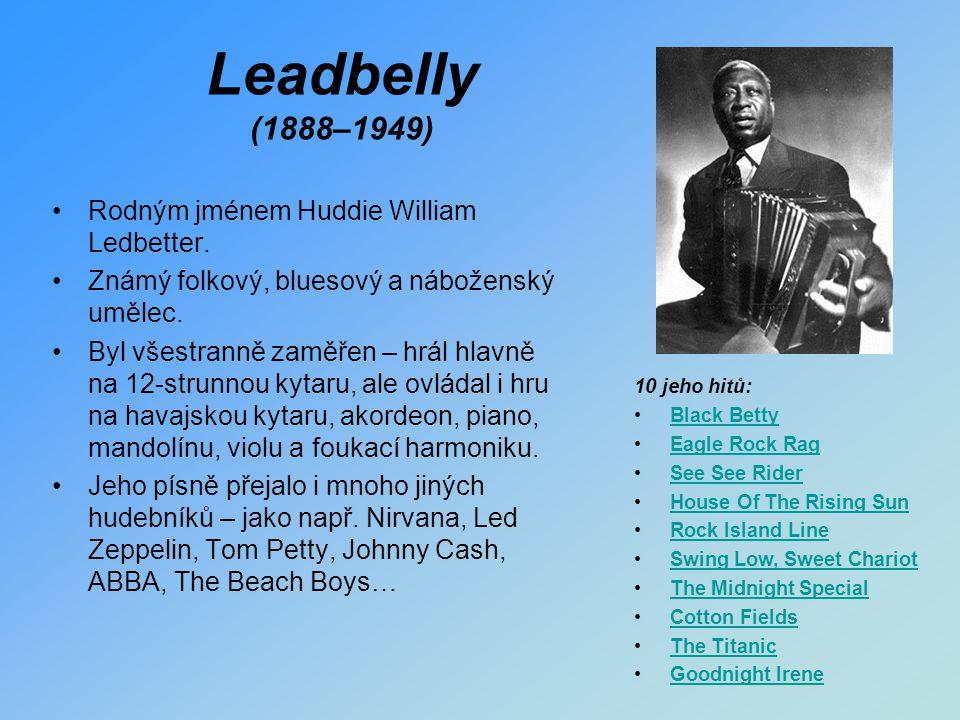 Leadbelly (1888–1949) Rodným jménem Huddie William Ledbetter. Známý folkový, bluesový a náboženský umělec. Byl všestranně zaměřen – hrál hlavně na 12-