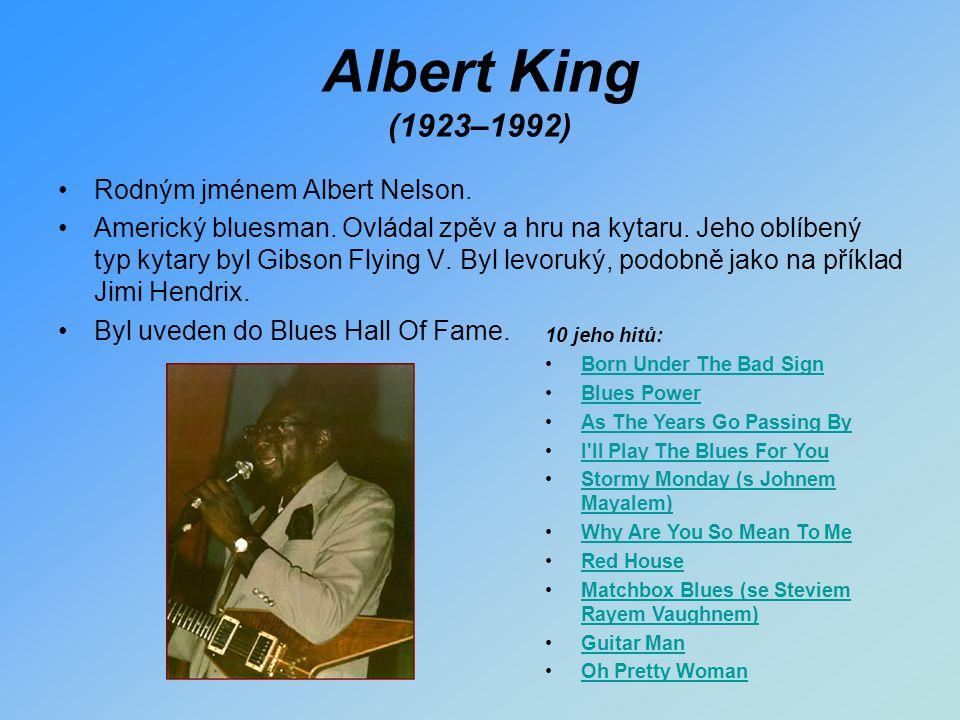 Albert King (1923–1992) Rodným jménem Albert Nelson. Americký bluesman. Ovládal zpěv a hru na kytaru. Jeho oblíbený typ kytary byl Gibson Flying V. By
