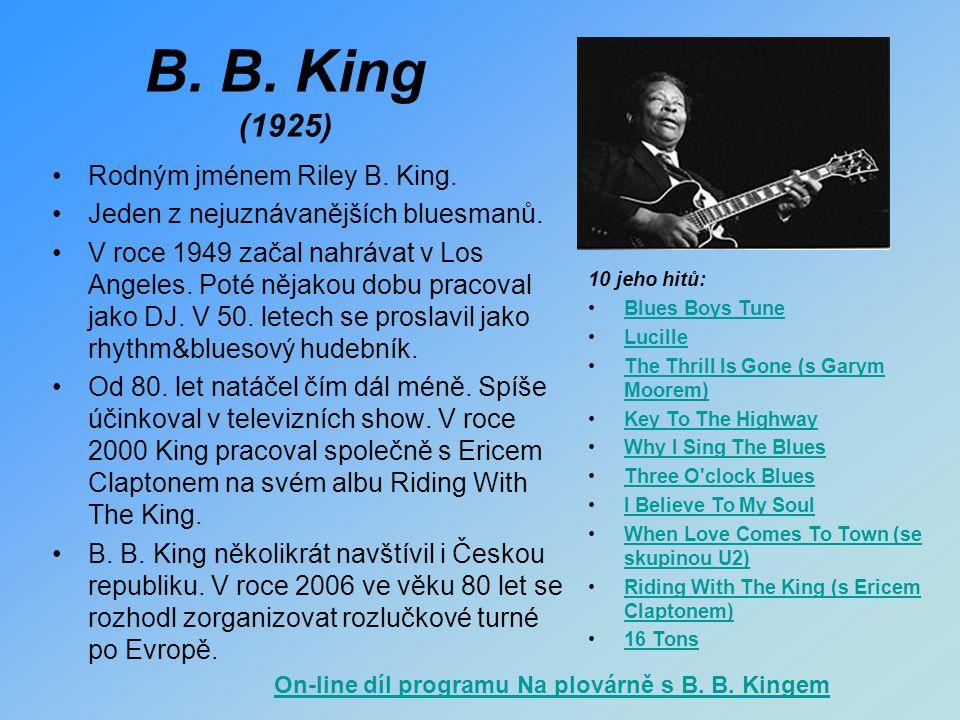 B. B. King (1925) Rodným jménem Riley B. King. Jeden z nejuznávanějších bluesmanů. V roce 1949 začal nahrávat v Los Angeles. Poté nějakou dobu pracova