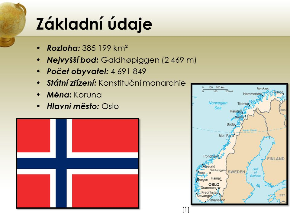 Základní údaje Rozloha: 385 199 km² Nejvyšší bod: Galdhøpiggen (2 469 m) Počet obyvatel: 4 691 849 Státní zřízení: Konstituční monarchie Měna: Koruna Hlavní město: Oslo [1][1]