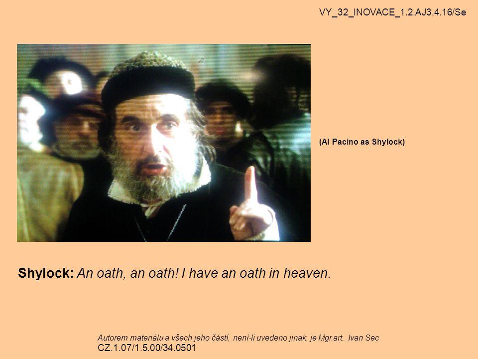 (Al Pacino as Shylock) Shylock: An oath, an oath! I have an oath in heaven. VY_32_INOVACE_1.2.AJ3,4.16/Se Autorem materiálu a všech jeho částí, není-l