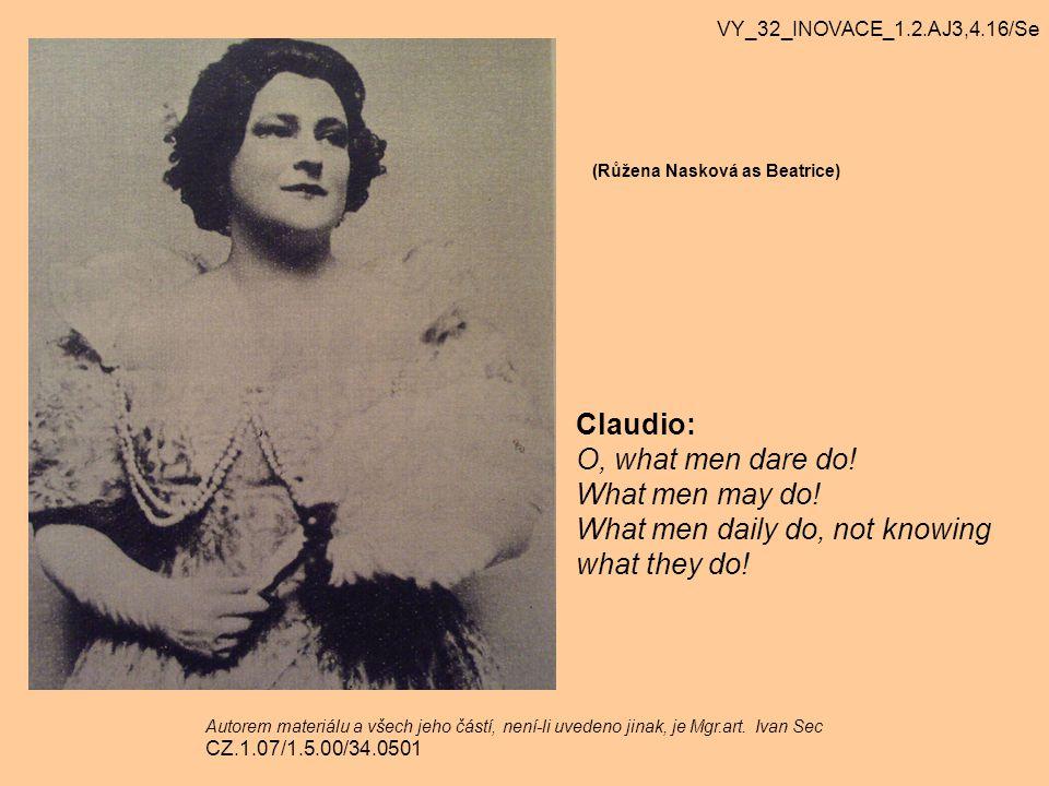 (Růžena Nasková as Beatrice) Claudio: O, what men dare do! What men may do! What men daily do, not knowing what they do! VY_32_INOVACE_1.2.AJ3,4.16/Se