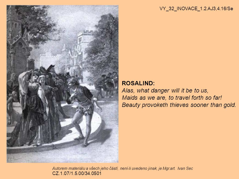 ROSALIND: Alas, what danger will it be to us, Maids as we are, to travel forth so far! Beauty provoketh thieves sooner than gold. VY_32_INOVACE_1.2.AJ