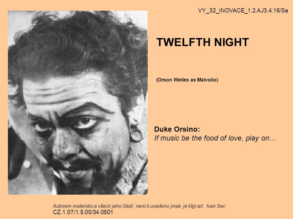 TWELFTH NIGHT Duke Orsino: If music be the food of love, play on… (Orson Welles as Malvolio) VY_32_INOVACE_1.2.AJ3,4.16/Se Autorem materiálu a všech j