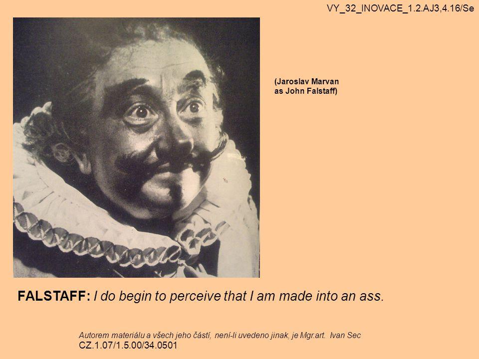 (Jaroslav Marvan as John Falstaff) FALSTAFF: I do begin to perceive that I am made into an ass. VY_32_INOVACE_1.2.AJ3,4.16/Se Autorem materiálu a všec