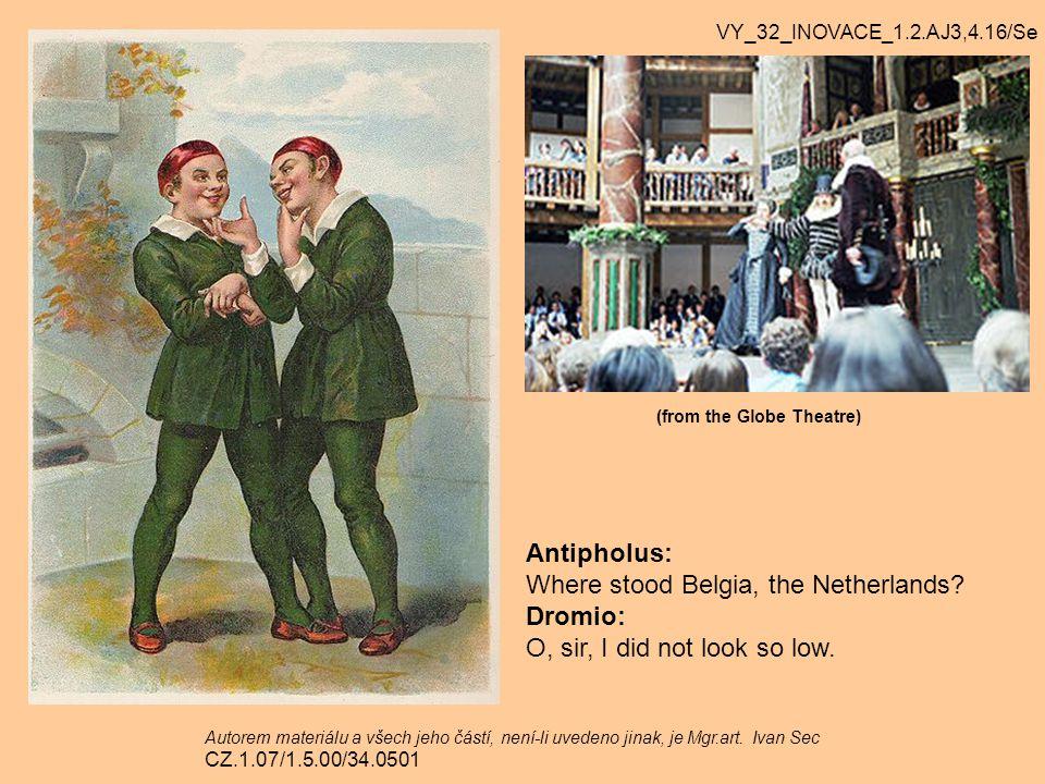 Antipholus: Where stood Belgia, the Netherlands? Dromio: O, sir, I did not look so low. VY_32_INOVACE_1.2.AJ3,4.16/Se Autorem materiálu a všech jeho č